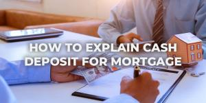 How to Explain Cash Deposit For Mortgage